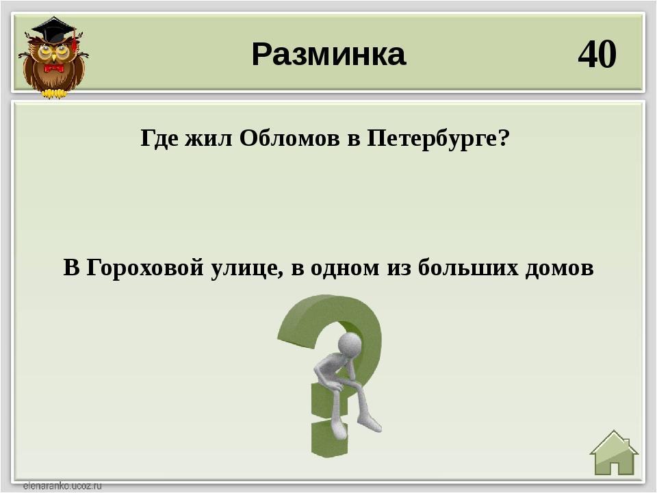 Разминка 40 В Гороховой улице, в одном из больших домов Где жил Обломов в Пет...