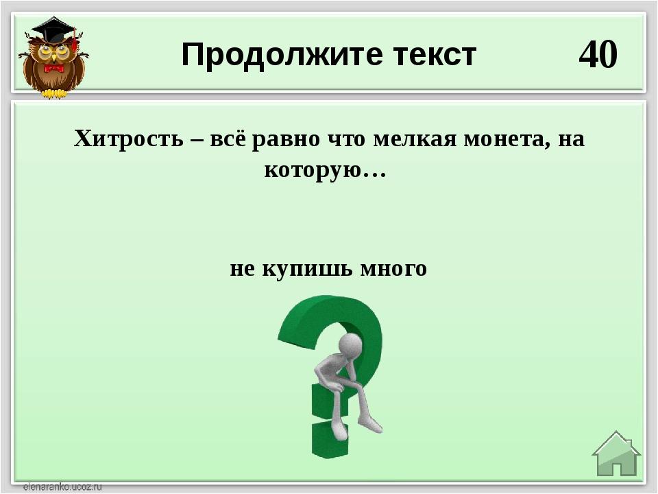 Продолжите текст 40 не купишь много Хитрость – всё равно что мелкая монета, н...