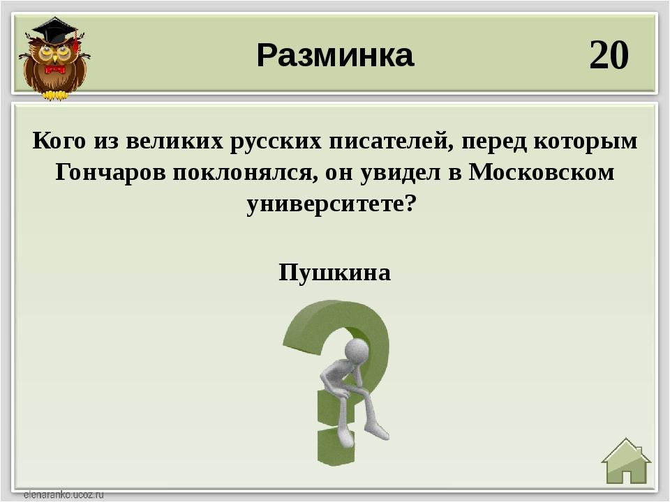 Разминка 20 Пушкина Кого из великих русских писателей, перед которым Гончаров...