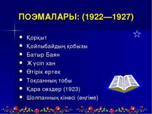 ПОЭМАЛАРЫ:(1922—1927) Қорқыт Қойлыбайдың қобызы Батыр Баян Жүсіпхан Өті