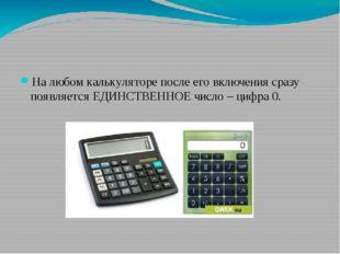 На любом калькуляторе после его включения сразу появляется ЕДИНСТВЕННОЕ числ