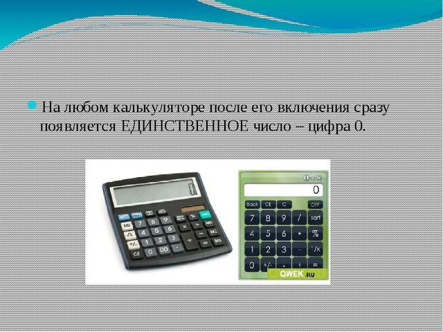 На любом калькуляторе после его включения сразу появляется ЕДИНСТВЕННОЕ числ...