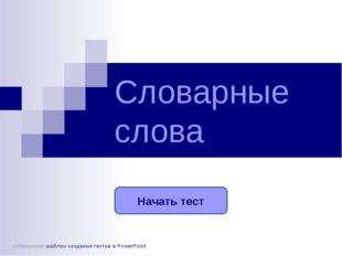 Словарные слова Начать тест Использован шаблон создания тестов в PowerPoint