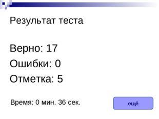 Результат теста Верно: 17 Ошибки: 0 Отметка: 5 Время: 0 мин. 36 сек. ещё испр