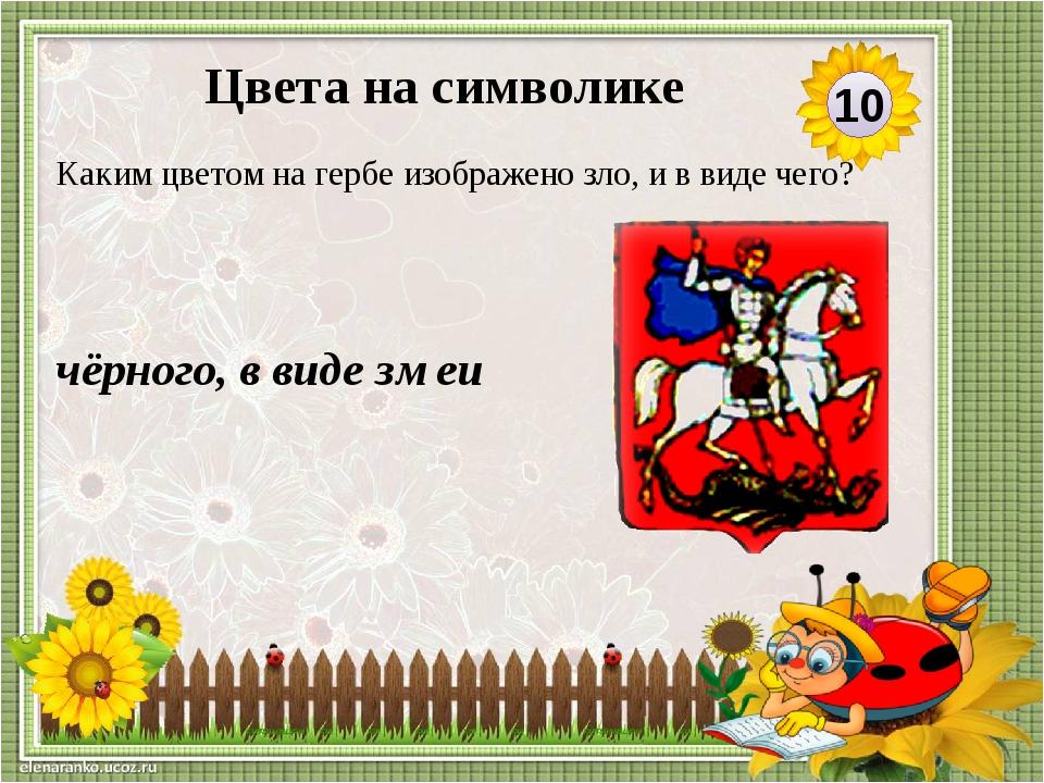 чёрного, в виде змеи Каким цветом на гербе изображено зло, и в виде чего? 10...