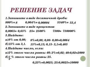 РЕШЕНИЕ ЗАДАЧ 1.Запишите в виде десятичной дроби: 800%= 0,004%= 5340%= 2.Запи