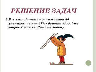 РЕШЕНИЕ ЗАДАЧ 5.В лыжной секции занимается 40 учеников, из них 35% - девочки.