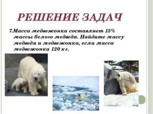 РЕШЕНИЕ ЗАДАЧ 7.Масса медвежонка составляет 15% массы белого медведя. Найдите