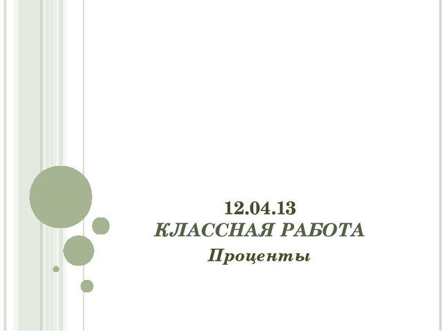 12.04.13 КЛАССНАЯ РАБОТА Проценты
