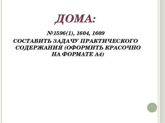 ДОМА: №1596(1), 1604, 1609 СОСТАВИТЬ ЗАДАЧУ ПРАКТИЧЕСКОГО СОДЕРЖАНИЯ (ОФОРМИТ...