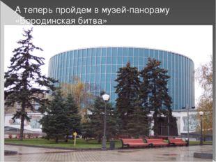 А теперь пройдем в музей-панораму «Бородинская битва»