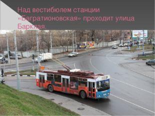 Над вестибюлем станции «Багратионовская» проходит улица Барклая.