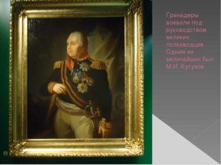 Гренадеры воевали под руководством великих полководцев. Одним из величайших б