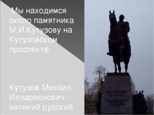 Мы находимся около памятника М.И.Кутузову на Кутузовском проспекте. Кутузов