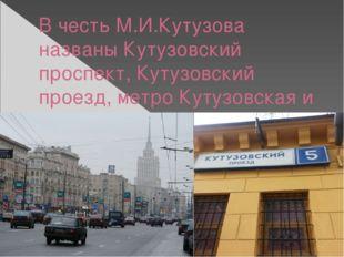 В честь М.И.Кутузова названы Кутузовский проспект, Кутузовский проезд, метро