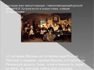 Выслушав всех присутствующих, главнокомандующий русской армией М.И. Кутузов в