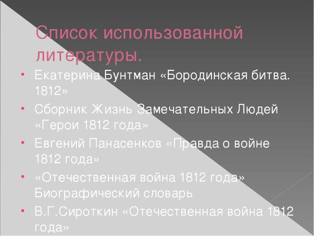 Список использованной литературы. Екатерина Бунтман «Бородинская битва. 1812»...