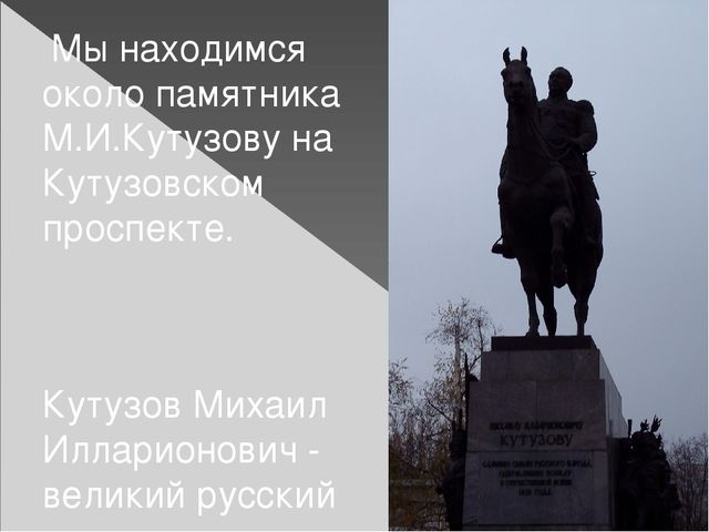Мы находимся около памятника М.И.Кутузову на Кутузовском проспекте. Кутузов...