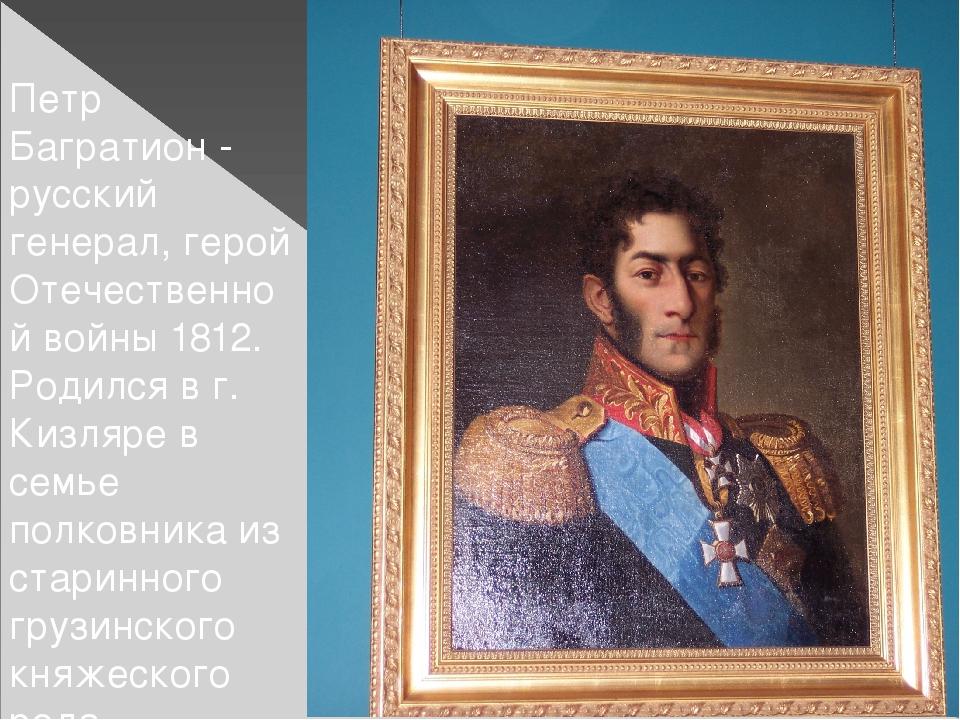 Петр Багратион - русский генерал, герой Отечественной войны 1812. Родился в...