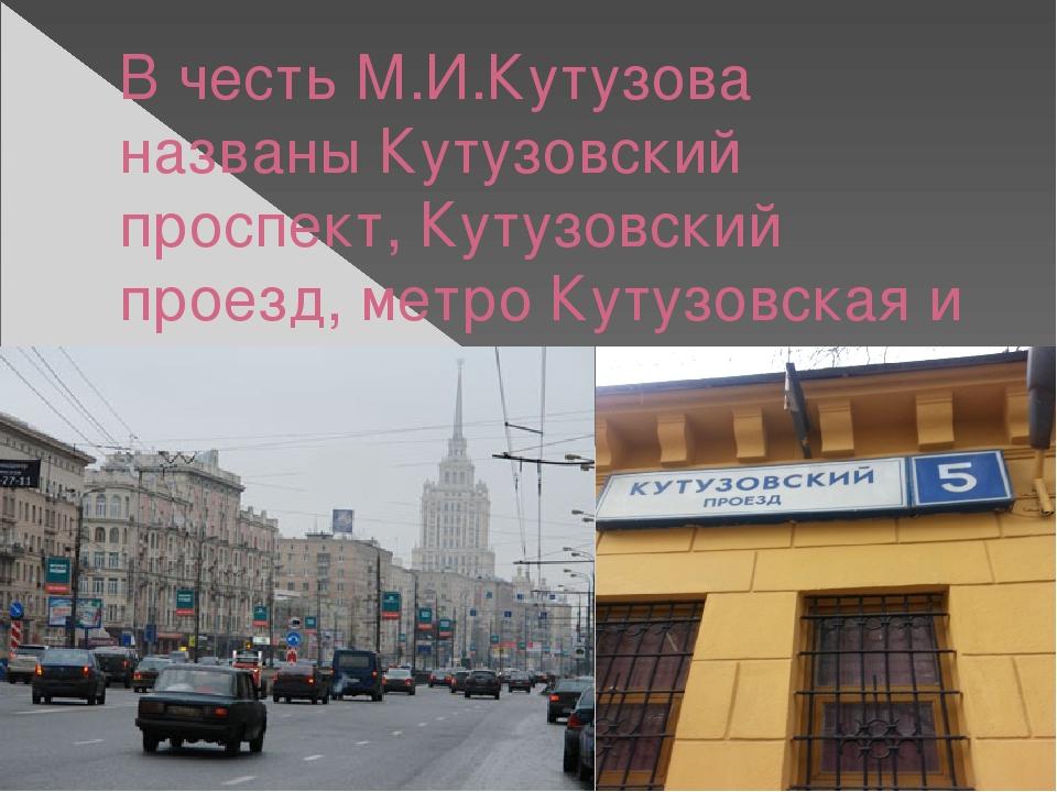 В честь М.И.Кутузова названы Кутузовский проспект, Кутузовский проезд, метро...