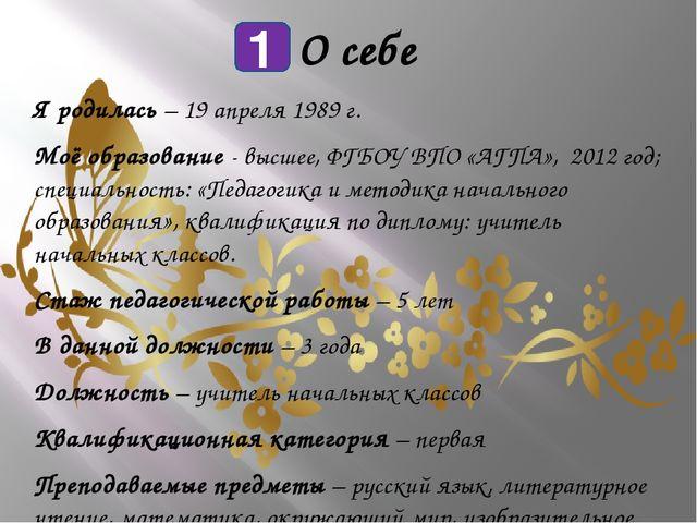 О себе Я родилась – 19 апреля 1989 г. Моё образование - высшее, ФГБОУ ВПО «А...