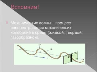 Вспомним! Механические волны – процесс распространения механических колебаний