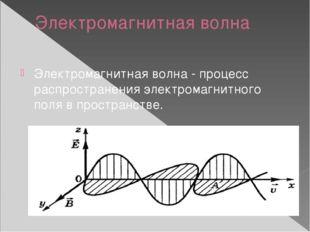 Электромагнитная волна Электромагнитная волна - процесс распространения элект