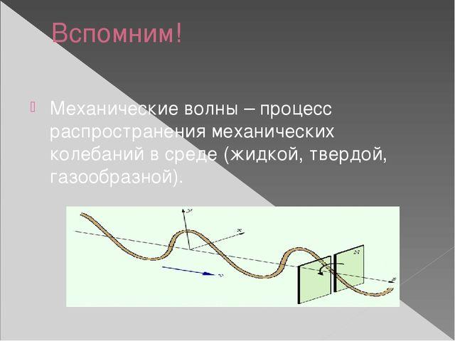 Вспомним! Механические волны – процесс распространения механических колебаний...