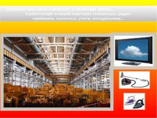 Электрическим током «питаются» и гигантские заводы, и работающие в нашей ква
