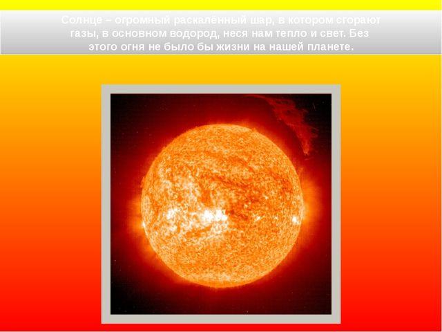 Солнце – огромный раскалённый шар, в котором сгорают газы, в основном водоро...