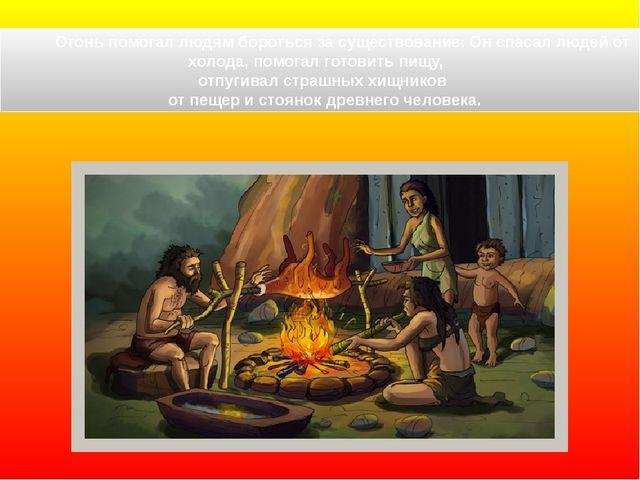 Огонь помогал людям бороться за существование. Он спасал людей от холода, по...