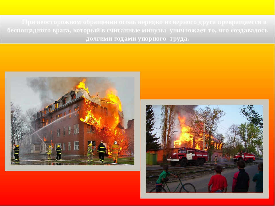 При неосторожном обращении огонь нередко из верного друга превращается в бес...