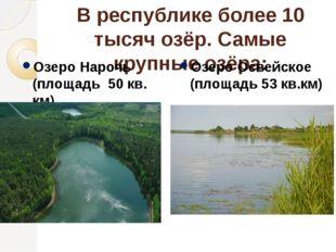 В республике более 10 тысяч озёр. Самые крупные озёра: Озеро Нарочь (площадь