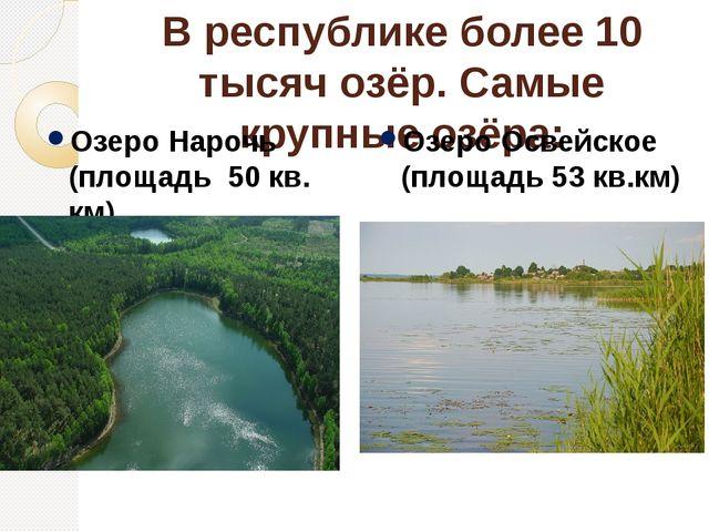 В республике более 10 тысяч озёр. Самые крупные озёра: Озеро Нарочь (площадь...
