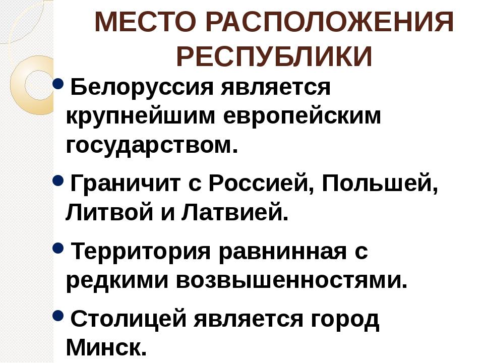 МЕСТО РАСПОЛОЖЕНИЯ РЕСПУБЛИКИ Белоруссия является крупнейшим европейским госу...