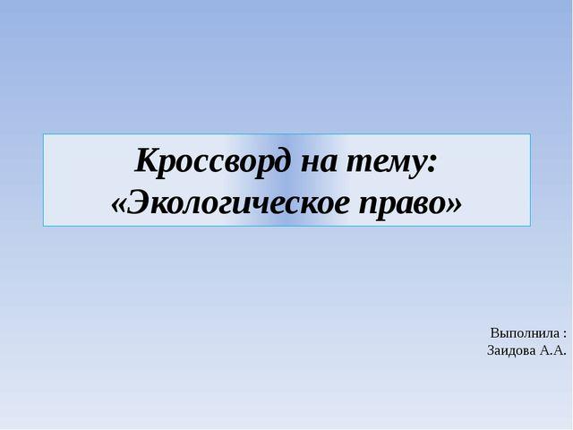 Кроссворд на тему: «Экологическое право» Выполнила : Заидова А.А.