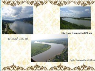 Обь өзені ұзындығы3650 км ЕНЕСЕЙ 3487 км Ертіс ұзындығы 4248 км