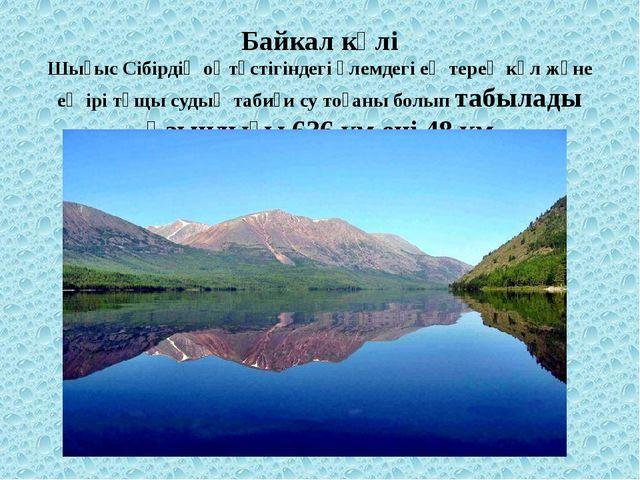 Байкал көлі Шығыс Сібірдіңоңтүстігіндегі әлемдегі ең терең көл және ең ірі т...