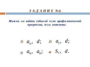 З А Д А Н И Е №6. Можно ли найти седьмой член арифметической прогрессии, есл