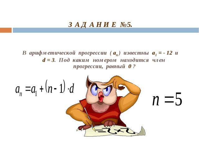 З А Д А Н И Е №5. В арифметической прогрессии ( aп ) известны a1 = - 12 и d...