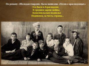 По роману «Молодая гвардия» была написана «Песня о краснодонцах» Это было в К