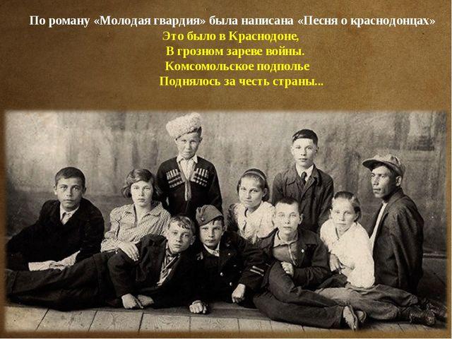 По роману «Молодая гвардия» была написана «Песня о краснодонцах» Это было в К...