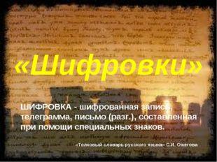 «Шифровки» ШИФРОВКА - шифрованная запись, телеграмма, письмо (разг.), состав