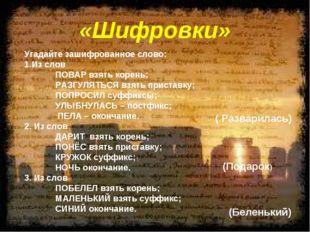«Шифровки» Угадайте зашифрованное слово: Из слов ПОВАР взять корень; РАЗГУЛЯ