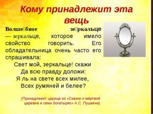Кому принадлежит эта вещь Волше́бное зе́ркальце —зеркальце, которое имело св
