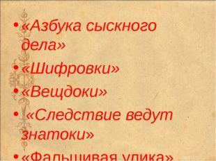 «Азбука сыскного дела» «Шифровки» «Вещдоки» «Следствие ведут знатоки» «Фальши