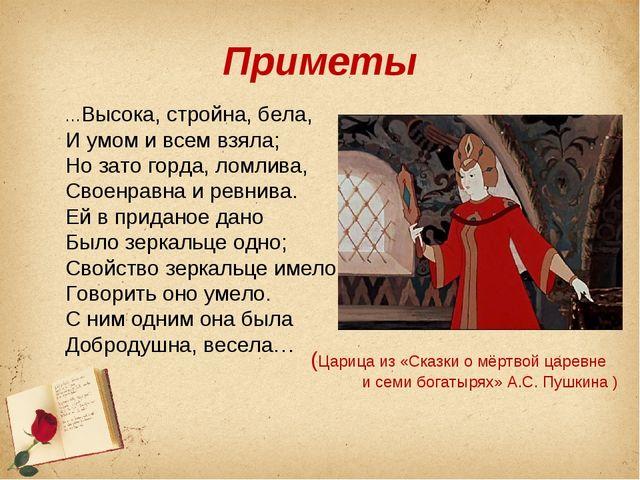 Приметы …Высока, стройна, бела, И умом и всем взяла; Но зато горда, ломлива,...