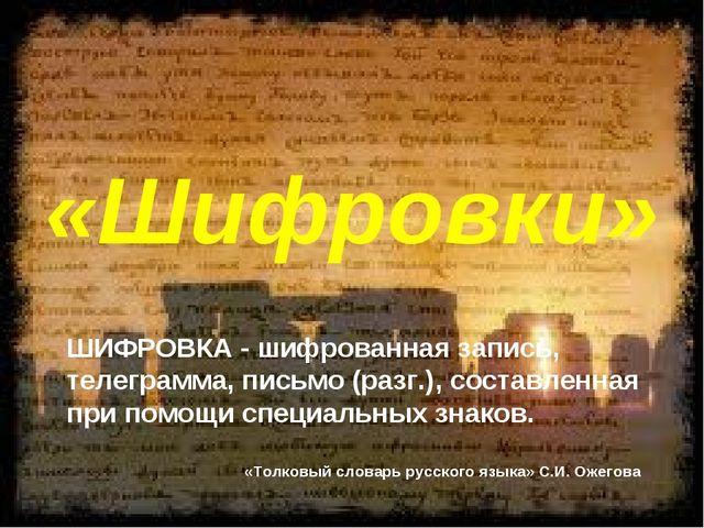 «Шифровки» ШИФРОВКА - шифрованная запись, телеграмма, письмо (разг.), состав...