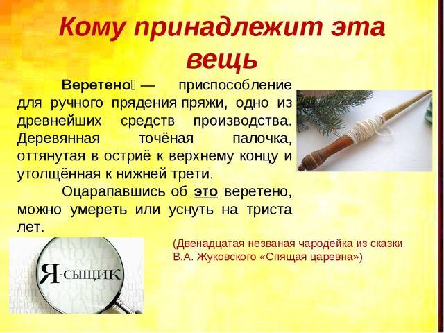 Кому принадлежит эта вещь Веретено́— приспособление для ручного пряденияпр...