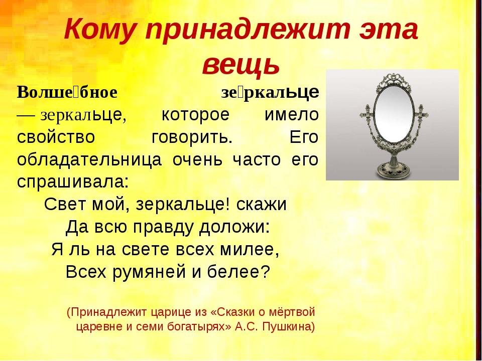 Кому принадлежит эта вещь Волше́бное зе́ркальце —зеркальце, которое имело св...